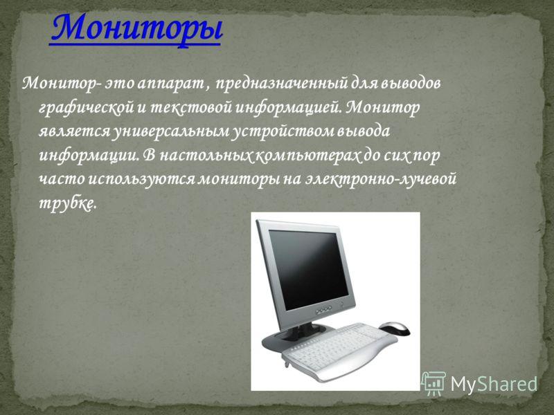 Монитор- это аппарат, предназначенный для выводов графической и текстовой информацией. Монитор является универсальным устройством вывода информации. В настольных компьютерах до сих пор часто используются мониторы на электронно-лучевой трубке.