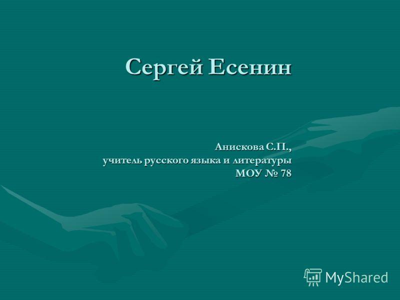 Сергей Есенин Анискова С.П., учитель русского языка и литературы МОУ 78