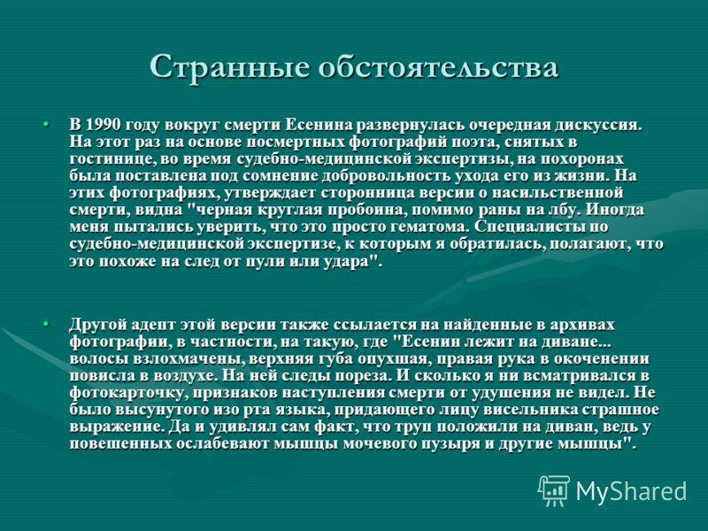 Странные обстоятельства В 1990 году вокруг смерти Есенина развернулась очередная дискуссия. На этот раз на основе посмертных фотографий поэта, снятых в гостинице, во время судебно-медицинской экспертизы, на похоронах была поставлена под сомнение добр