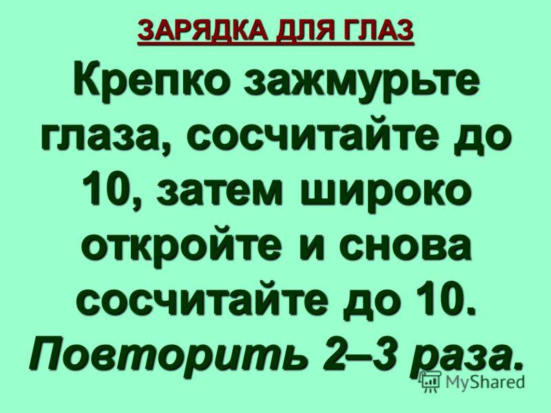 ЗАРЯДКА ДЛЯ ГЛАЗ Крепко зажмурьте глаза, сосчитайте до 10, затем широко откройте и снова сосчитайте до 10. Повторить 2–3 раза.