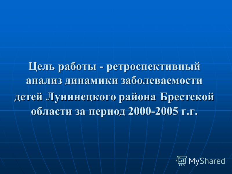 Цель работы - ретроспективный анализ динамики заболеваемости детей Лунинецкого района Брестской области за период 2000-2005 г.г.