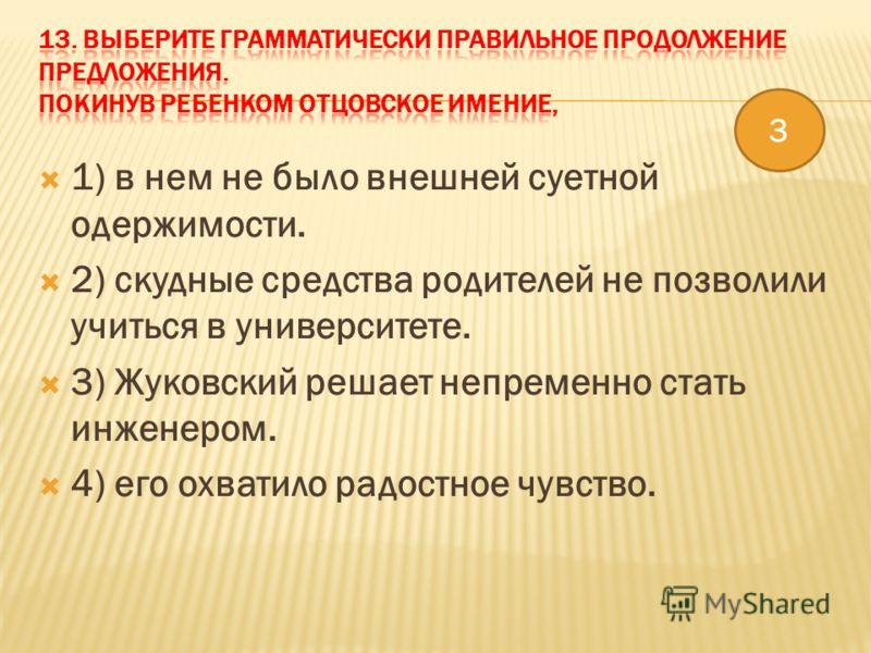 1) в нем не было внешней суетной одержимости. 2) скудные средства родителей не позволили учиться в университете. 3) Жуковский решает непременно стать инженером. 4) его охватило радостное чувство. 3