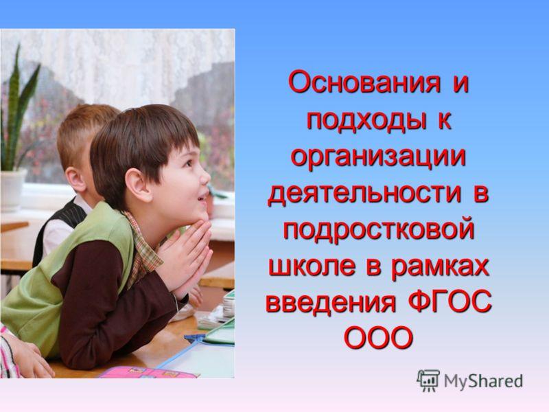 Основания и подходы к организации деятельности в подростковой школе в рамках введения ФГОС ООО
