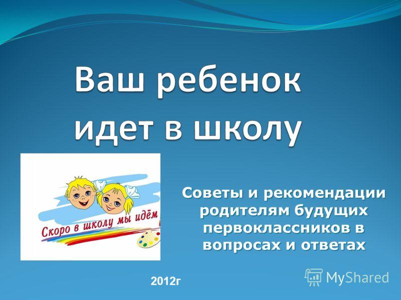 Советы и рекомендации родителям будущих первоклассников в вопросах и ответах 2012г
