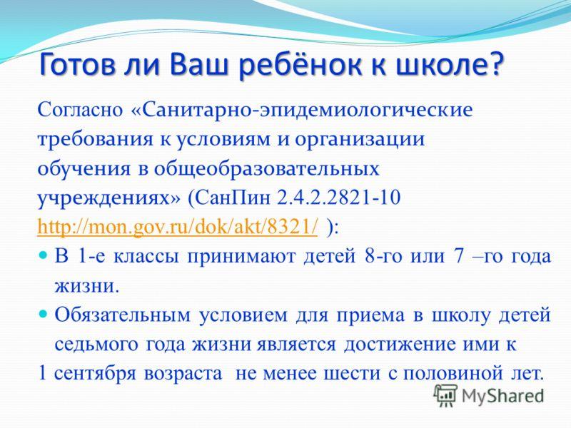 Готов ли Ваш ребёнок к школе? Согласно «Санитарно-эпидемиологические требования к условиям и организации обучения в общеобразовательных учреждениях» (СанПин 2.4.2.2821-10 http://mon.gov.ru/dok/akt/8321/http://mon.gov.ru/dok/akt/8321/ ): В 1-е классы