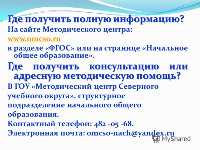 Где получить полную информацию? На сайте Методического центра: www.omcso.ru в разделе «ФГОС» или на странице «Начальное общее образование». Где получить консультацию или адресную методическую помощь? В ГОУ «Методический центр Северного учебного округ