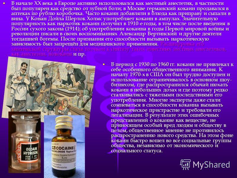 В начале XX века в Европе активно использовался как местный анестетик, в частности был популярен как средство от зубной боли; в Москве германский кокаин продавался в аптеках по рублю коробочка. Часто кокаин добавляли в блюда как приправу и сыпали в в