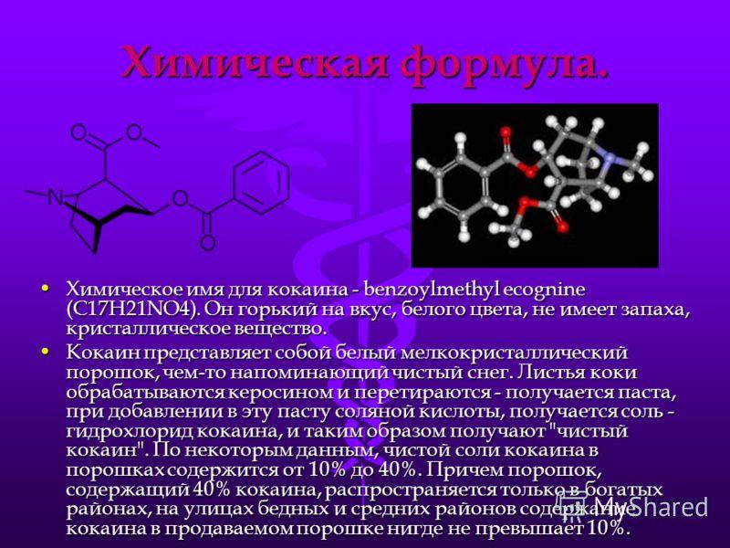 Химическая формула. Химическое имя для кокаина - benzoylmethyl ecognine (C17H21NO4). Он горький на вкус, белого цвета, не имеет запаха, кристаллическое вещество.Химическое имя для кокаина - benzoylmethyl ecognine (C17H21NO4). Он горький на вкус, бело