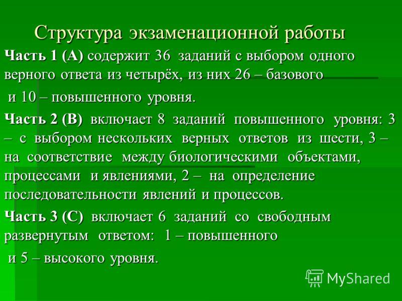 Структура экзаменационной работы Часть 1 (А) содержит 36 заданий с выбором одного верного ответа из четырёх, из них 26 – базового и 10 – повышенного уровня. и 10 – повышенного уровня. Часть 2 (В) включает 8 заданий повышенного уровня: 3 – с выбором н