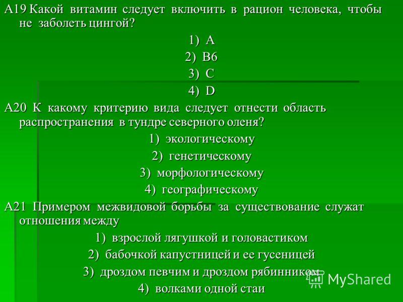 A19 Какой витамин следует включить в рацион человека, чтобы не заболеть цингой? 1) А 2) В6 3) С 4) D A20 К какому критерию вида следует отнести область распространения в тундре северного оленя? 1) экологическому 2) генетическому 3) морфологическому 4