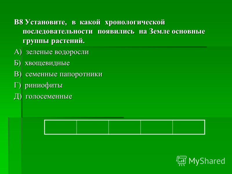B8 Установите, в какой хронологической последовательности появились на Земле основные группы растений. А) зеленые водоросли Б) хвощевидные В) семенные папоротники Г) риниофиты Д) голосеменные