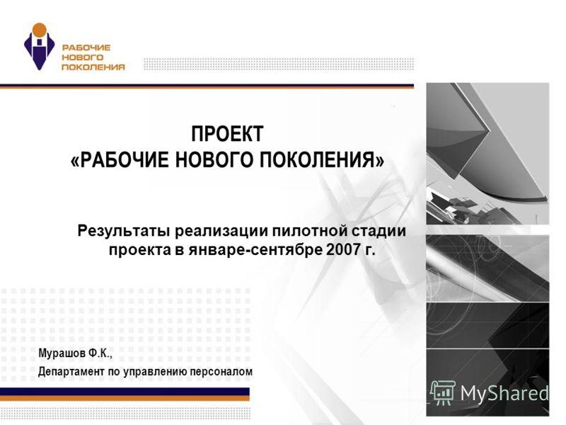 ПРОЕКТ «РАБОЧИЕ НОВОГО ПОКОЛЕНИЯ» Результаты реализации пилотной стадии проекта в январе-сентябре 2007 г. Мурашов Ф.К., Департамент по управлению персоналом