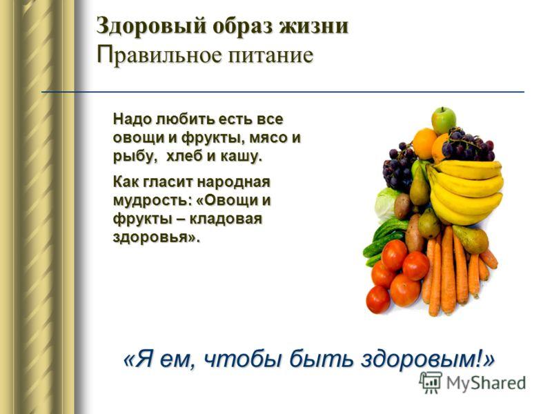 Здоровый образ жизни П равильное питание Надо любить есть все овощи и фрукты, мясо и рыбу, хлеб и кашу. Как гласит народная мудрость: «Овощи и фрукты – кладовая здоровья». «Я ем, чтобы быть здоровым!»