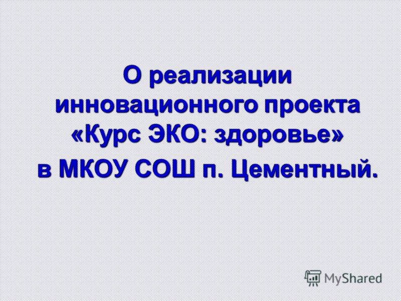 О реализации инновационного проекта «Курс ЭКО: здоровье» в МКОУ СОШ п. Цементный.