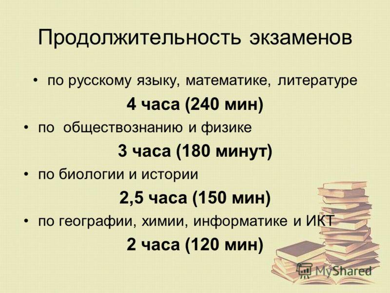 Продолжительность экзаменов по русскому языку, математике, литературе 4 часа (240 мин) по обществознанию и физике 3 часа (180 минут) по биологии и истории 2,5 часа (150 мин) по географии, химии, информатике и ИКТ 2 часа (120 мин)