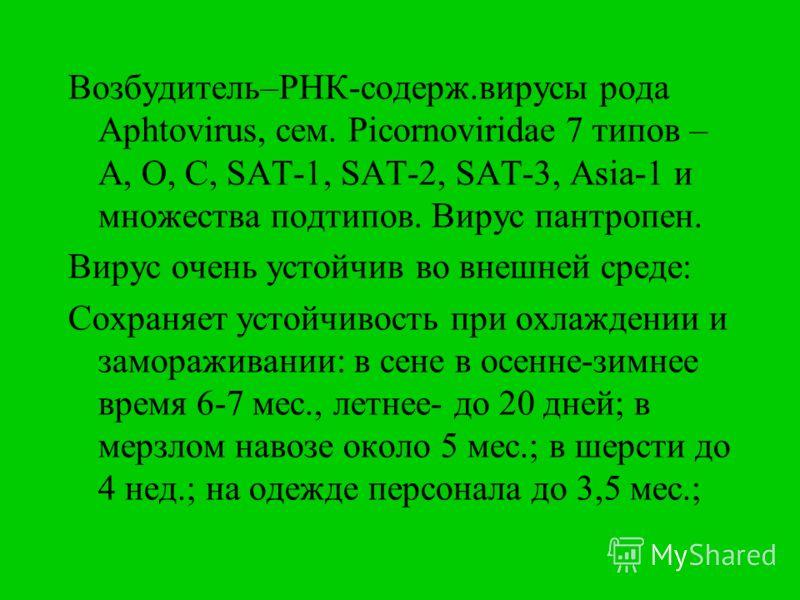 Возбудитель–РНК-содерж.вирусы рода Aphtovirus, сем. Picornoviridae 7 типов – A, O, C, SAT-1, SAT-2, SAT-3, Аsia-1 и множества подтипов. Вирус пантропен. Вирус очень устойчив во внешней среде: Сохраняет устойчивость при охлаждении и замораживании: в с