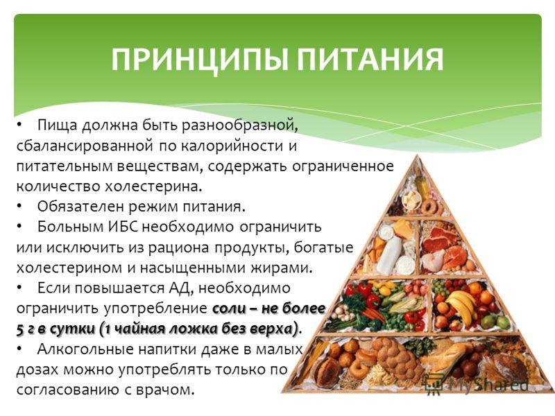ПРИНЦИПЫ ПИТАНИЯ Пища должна быть разнообразной, сбалансированной по калорийности и питательным веществам, содержать ограниченное количество холестерина. Обязателен режим питания. Больным ИБС необходимо ограничить или исключить из рациона продукты, б