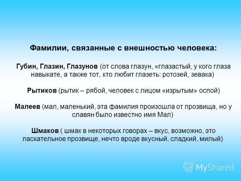 Фамилии, связанные с внешностью человека: Губин, Глазин, Глазунов (от слова глазун, «глазастый, у кого глаза навыкате, а также тот, кто любит глазеть: ротозей, зевака) Рытиков (рытик – рябой, человек с лицом «изрытым» оспой) Малеев (мал, маленький, э