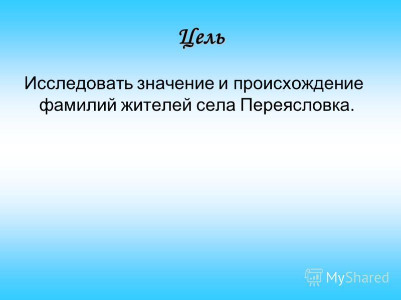 Цель Исследовать значение и происхождение фамилий жителей села Переясловка.
