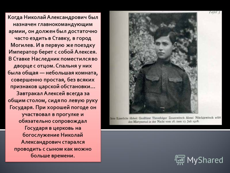 Когда Николай Александрович был назначен главнокомандующим армии, он должен был достаточно часто ездить в Ставку, в город Могилев. И в первую же поездку Император берет с собой Алексея. В Ставке Наследник поместился во дворце с отцом. Спальня у них б