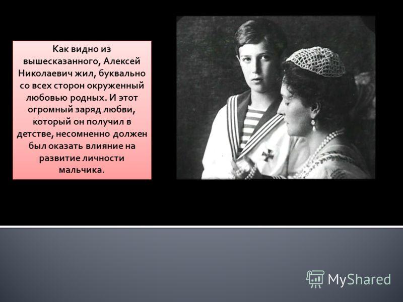Как видно из вышесказанного, Алексей Николаевич жил, буквально со всех сторон окруженный любовью родных. И этот огромный заряд любви, который он получил в детстве, несомненно должен был оказать влияние на развитие личности мальчика.
