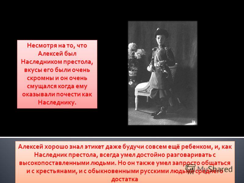 Несмотря на то, что Алексей был Наследником престола, вкусы его были очень скромны и он очень смущался когда ему оказывали почести как Наследнику. Алексей хорошо знал этикет даже будучи совсем ещё ребенком, и, как Наследник престола, всегда умел дост