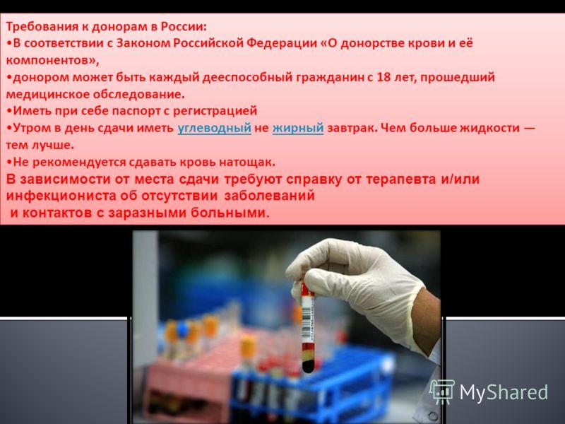 Требования к донорам в России: В соответствии с Законом Российской Федерации «О донорстве крови и её компонентов», донором может быть каждый дееспособный гражданин с 18 лет, прошедший медицинское обследование. Иметь при себе паспорт с регистрацией Ут