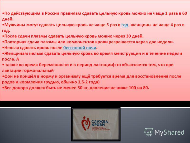 По действующим в России правилам сдавать цельную кровь можно не чаще 1 раза в 60 дней. Мужчины могут сдавать цельную кровь не чаще 5 раз в год, женщины не чаще 4 раз в год.год После сдачи плазмы сдавать цельную кровь можно через 30 дней. Повторная сд