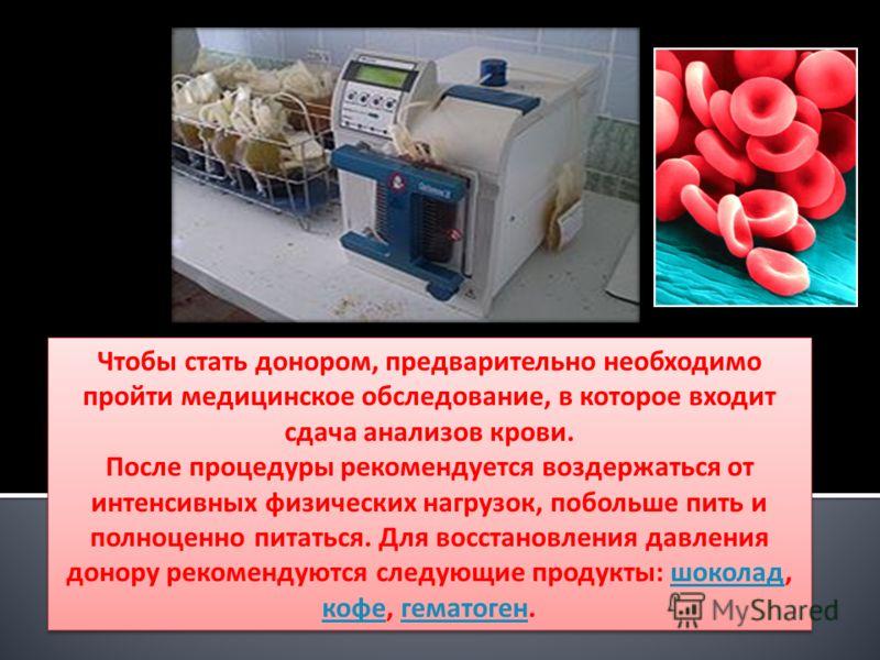 Чтобы стать донором, предварительно необходимо пройти медицинское обследование, в которое входит сдача анализов крови. После процедуры рекомендуется воздержаться от интенсивных физических нагрузок, побольше пить и полноценно питаться. Для восстановле