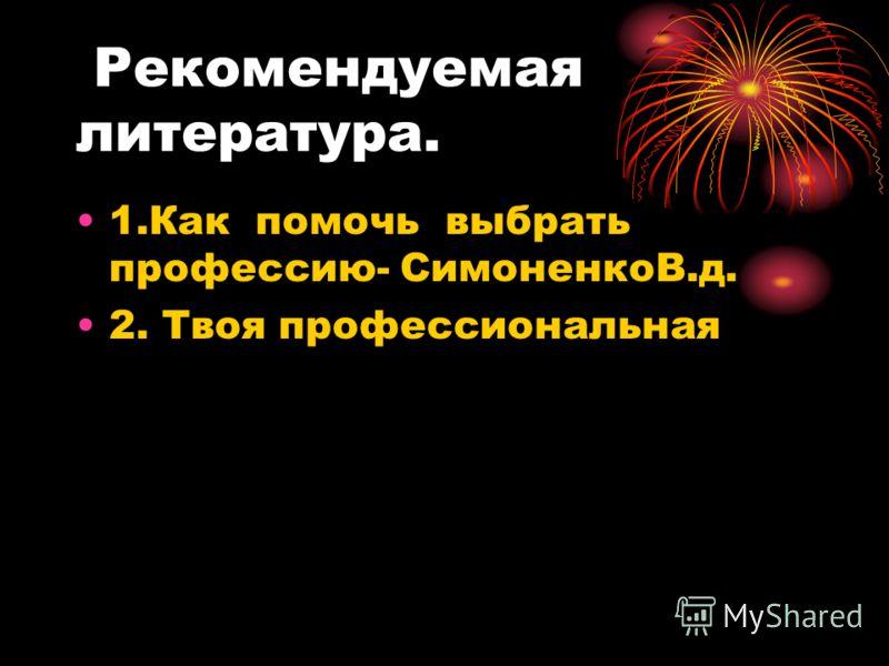 Рекомендуемая литература. 1.Как помочь выбрать профессию- СимоненкоВ.д. 2. Твоя профессиональная