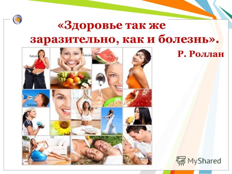 «Здоровье так же заразительно, как и болезнь». Р. Роллан