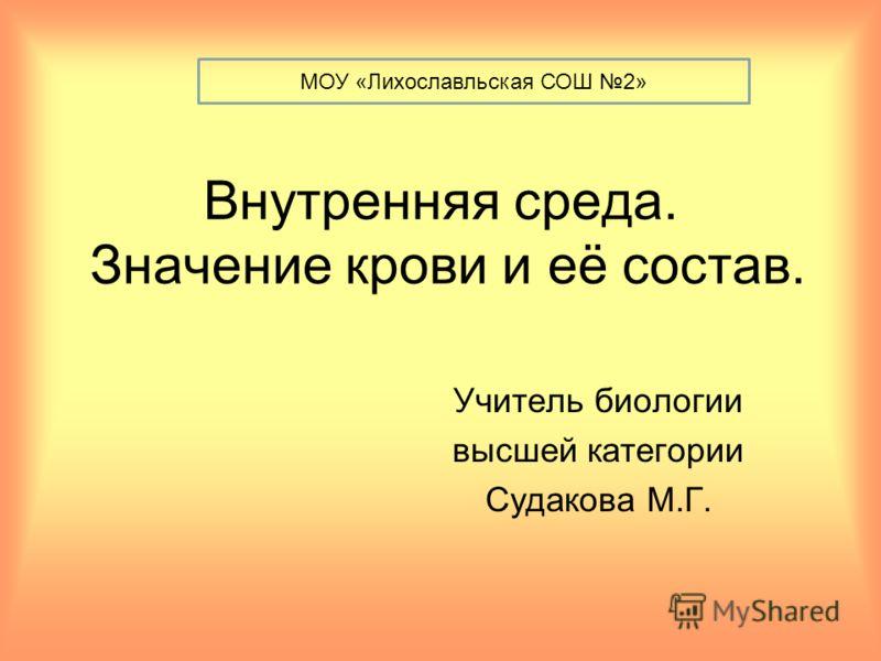 Внутренняя среда. Значение крови и её состав. Учитель биологии высшей категории Судакова М.Г. МОУ «Лихославльская СОШ 2»