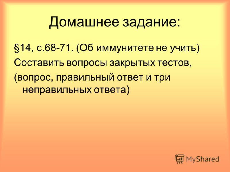 Домашнее задание: §14, с.68-71. (Об иммунитете не учить) Составить вопросы закрытых тестов, (вопрос, правильный ответ и три неправильных ответа)