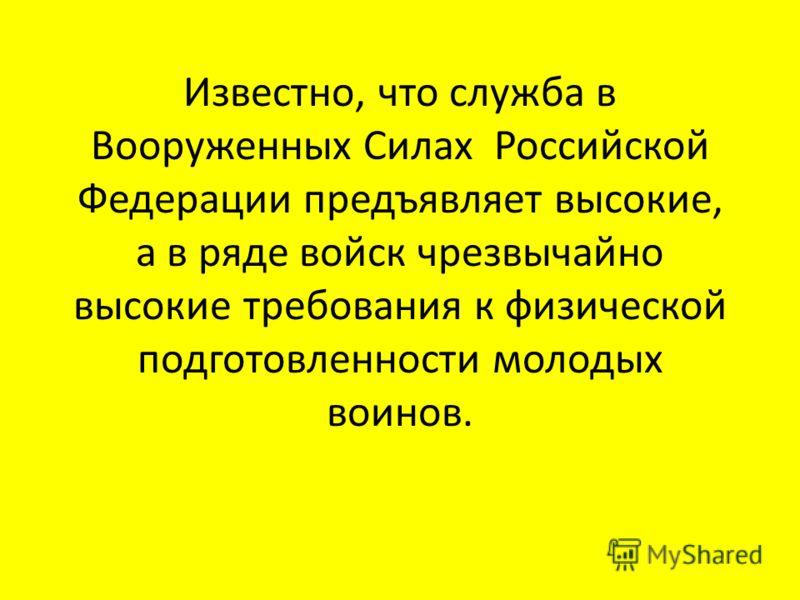 Известно, что служба в Вооруженных Силах Российской Федерации предъявляет высокие, а в ряде войск чрезвычайно высокие требования к физической подготовленности молодых воинов.