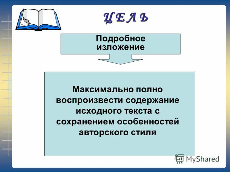 Ц Е Л Ь Подробное изложение Максимально полно воспроизвести содержание исходного текста с сохранением особенностей авторского стиля