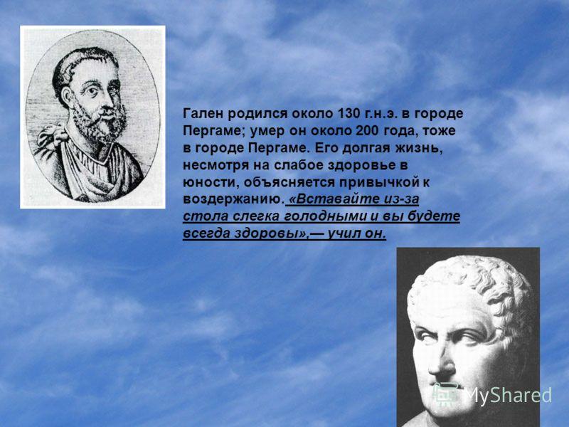 Гален родился около 130 г.н.э. в городе Пергаме; умер он около 200 года, тоже в городе Пергаме. Его долгая жизнь, несмотря на слабое здоровье в юности, объясняется привычкой к воздержанию. «Вставайте из-за стола слегка голодными и вы будете всегда зд