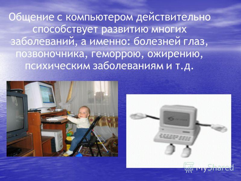 Общение с компьютером действительно способствует развитию многих заболеваний, а именно: болезней глаз, позвоночника, геморрою, ожирению, психическим заболеваниям и т.д.