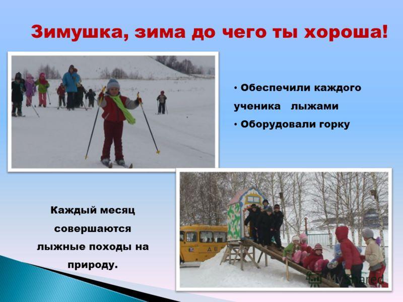 Зимушка, зима до чего ты хороша! Обеспечили каждого ученика лыжами Оборудовали горку Каждый месяц совершаются лыжные походы на природу.