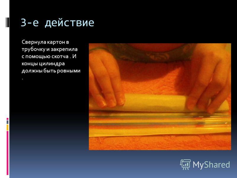 3-е действие Свернула картон в трубочку и закрепила с помощью скотча. И концы цилиндра должны быть ровными.
