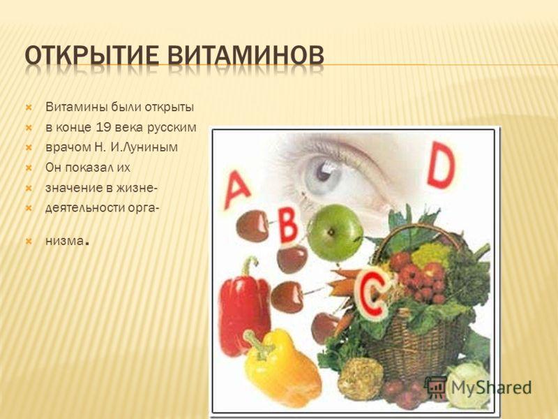 Витамины были открыты в конце 19 века русским врачом Н. И.Луниным Он показал их значение в жизне- деятельности орга- низма.