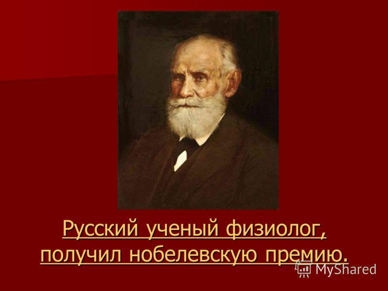 Русский ученый физиолог, получил нобелевскую премию. Русский ученый физиолог, получил нобелевскую премию.