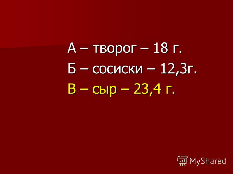 А – творог – 18 г. Б – сосиски – 12,3г. В – сыр – 23,4 г.