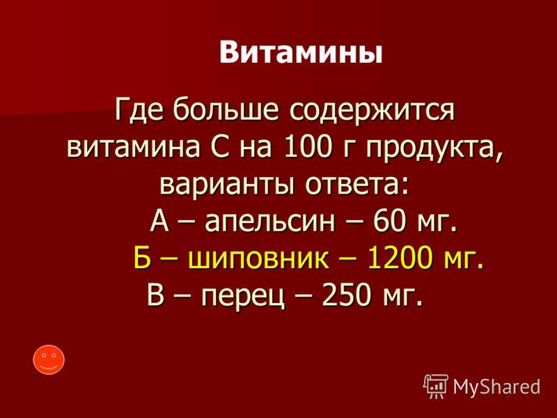 Витамины Где больше содержится витамина С на 100 г продукта, варианты ответа: А – апельсин – 60 мг. Б – шиповник – 1200 мг. В – перец – 250 мг.