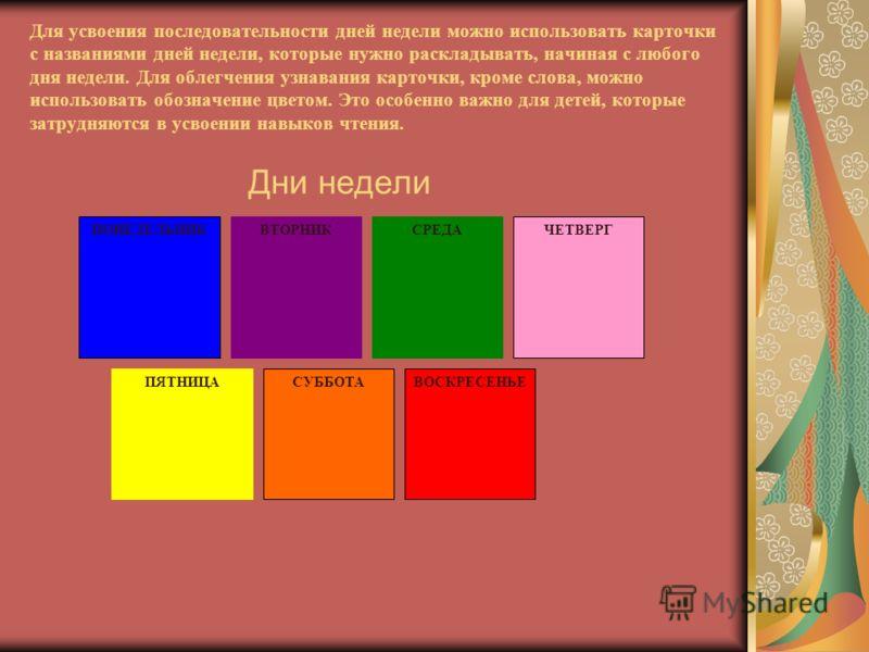 Для усвоения последовательности дней недели можно использовать карточки с названиями дней недели, которые нужно раскладывать, начиная с любого дня недели. Для облегчения узнавания карточки, кроме слова, можно использовать обозначение цветом. Это особ
