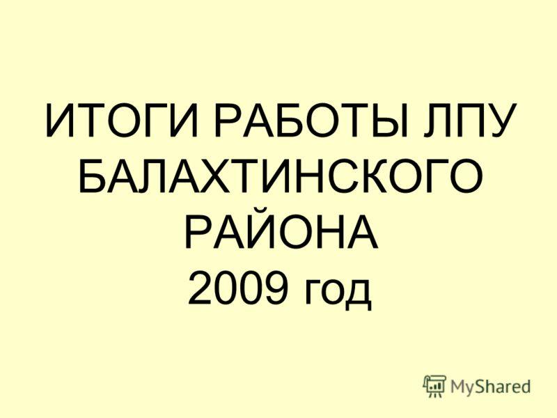 ИТОГИ РАБОТЫ ЛПУ БАЛАХТИНСКОГО РАЙОНА 2009 год