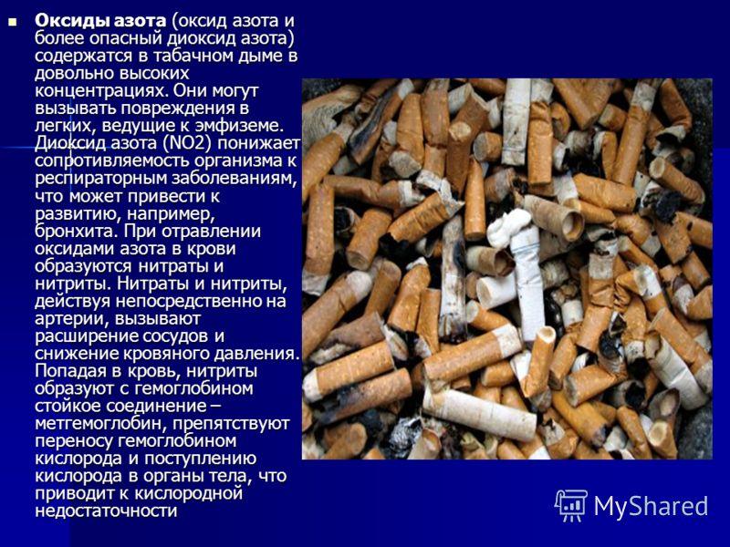 Оксиды азота (оксид азота и более опасный диоксид азота) содержатся в табачном дыме в довольно высоких концентрациях. Они могут вызывать повреждения в легких, ведущие к эмфиземе. Диоксид азота (NO2) понижает сопротивляемость организма к респираторным