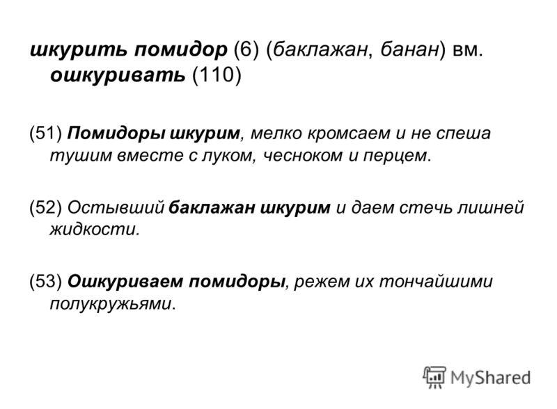 шкурить помидор (6) (баклажан, банан) вм. ошкуривать (110) (51) Помидоры шкурим, мелко кромсаем и не спеша тушим вместе с луком, чесноком и перцем. (52) Остывший баклажан шкурим и даем стечь лишней жидкости. (53) Ошкуриваем помидоры, режем их тончайш