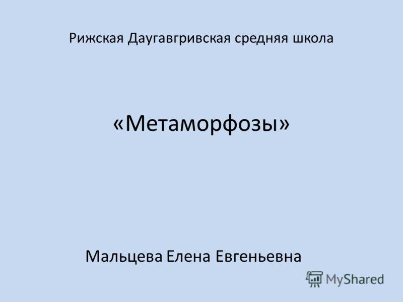 Рижская Даугавгривская средняя школа «Метаморфозы» Мальцева Елена Евгеньевна