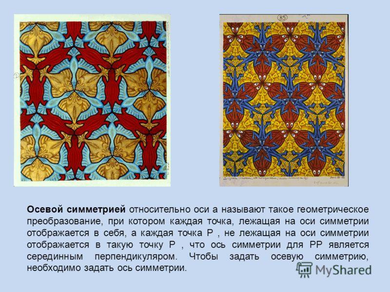 Осевой симметрией относительно оси а называют такое геометрическое преобразование, при котором каждая точка, лежащая на оси симметрии отображается в себя, а каждая точка Р, не лежащая на оси симметрии отображается в такую точку Р, что ось симметрии д