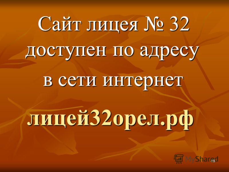 Сайт лицея 32 доступен по адресу Сайт лицея 32 доступен по адресу в сети интернет в сети интернет лицей32орел.рф лицей32орел.рф 48